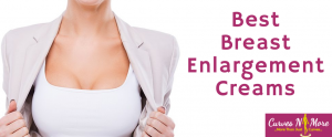 Best Breast Enlargement Creams – All You Need To Know?
